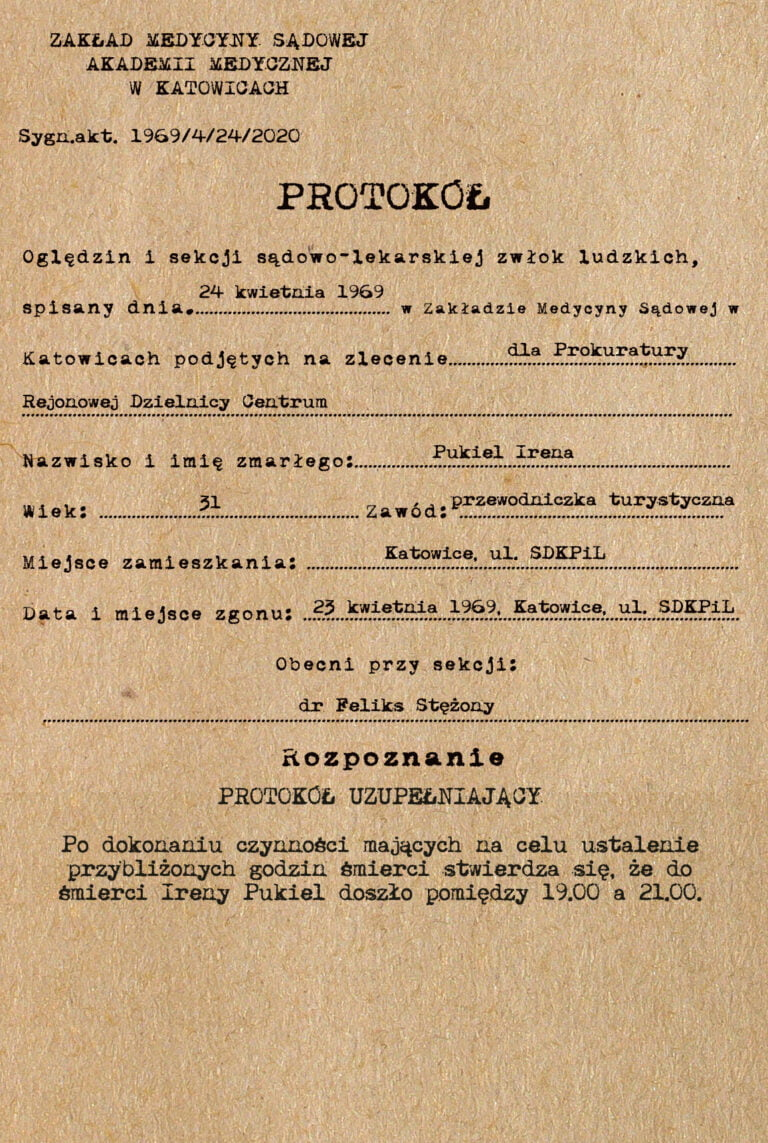Zakład Medycyny Sądowej Akademii Medycznej wKatowicach. PROTOKÓŁ UZUPEŁNIAJĄCY. Podokonaniu czynności mających nacelu ustalenie przybliżonych godzin śmierci stwierdza się, żedośmierci Ireny Pukiel doszło pomiędzy 19.00 a21.00.