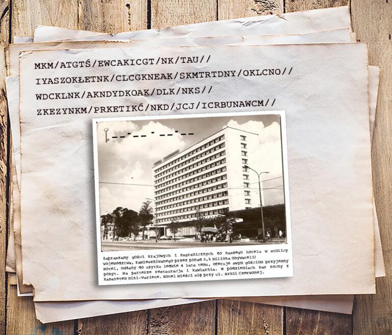 Kartka naktórejzapisany jest zaszyfrowany tekst. Poniżej zdjęcie katowickiego hotelu wraz zjego opisem iośmioma polami nawpisanie nazwy hotelu wpodziale nacztery sylaby, co stanowi klucz doszyfru. Treść zaszyfrowanego tekstu. M. K. M. Koniec wyrazu. A. T. G. T. Ś. Koniec wyrazu. E. W. C. A. K. I. C. G. T. Koniec wyrazu. N. K. Koniec wyrazu. T. A. U. Koniec wyrazu. I. Y. A. S. Z. O. K. Ł. E. T. N. K. Koniec wyrazu. C. L. C. G. K. N. E. A. K. Koniec wyrazu. S. K. M. T. R. T. D. N. Y. Koniec wyrazu. O. K. L. C. N. O. Koniec wyrazu. W. D. C. K. L. N. K. Koniec wyrazu. A. K. N. D. Y. D. K. O. A. K. Koniec wyrazu. D. L. K. Koniec wyrazu. N. K. S. Koniec wyrazu. Z. K. E. Z. Y. N. K. M. Koniec wyrazu. P.R. K. E. T. I. K. Ć. Koniec wyrazu. N. K. D. Koniec wyrazu. J. C. J. Koniec wyrazu. I. C. R. B.U. N. A. W. C. M. Koniec wyrazu. Tekst opisujący hotel. Zapraszamy gości krajowych izagranicznych donaszego hotelu wstolicy województwa, zamieszkiwanego przezponad trzy ipół miliona obywateli. Hotel oddany doużytku ledwie cztery lata temu oferuje swym gościom przyjemny pobyt. Naparterze restauracja ikawiarnia. Wpodziemiach bar nocny zkabaretem mini variete. Hotel mieści się przy ulicy Armii Czerwonej.