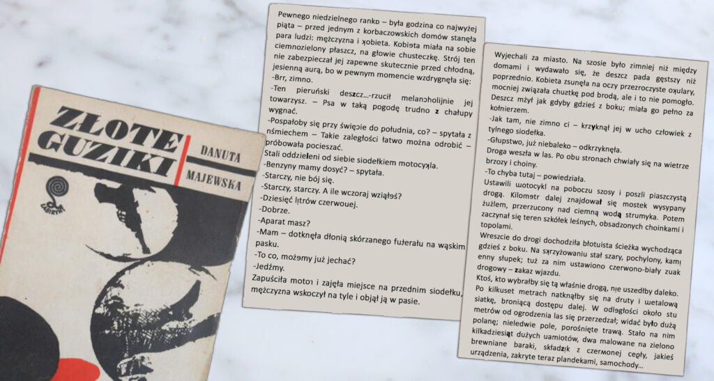 """Obok okładki powieści szpiegowskiej """"Złote Guziki"""" widać dwie luźne strony zksiążki, naktórychukryty jest niewidoczny napierwszy rzut oka tekst. Oto treść pierwszej strony. Pewnego niedzielnego ranka (awwyrazie ranka jest odwrócona) była godzina co najwyżej piąta - przedjednym zkorbaczowskich domów stanęła para ludzi: mężczyzna ikobieta (k wwyrazie kobieta jest odwrócona). Kobieta (e wwyrazie kobieta jest odwrócona) miała nasobie ciemnozielony płaszcz, anagłowie chusteczkę. Strój ten niezabezpieczał jej zapewne skutecznie przedchłodną, jesienną aurą, bo wpewnym momencie wzdrygnęła się: Brrr, zimno. Ten pieruński deszcz (zwwyrazie deszcz jest wyróżniona) rzucił melancholijnie (c wwyrazie melancholijnie jest odwrócona) jej towarzysz. Psa wtaką pogodę trudno z(zjest wyróżniona) chałupy wygnać. Pospałoby się przy święcie (c wwyrazie święcie jest wyróżniona) dopołudnia, co? spytała zuśmiechem (uwwyrazie uśmiechem jest odwrócona). Takie zaległości łatwo można odrobić, próbowała pocieszać. Stali oddzieleni (l wwyrazie oddzieleni jest wyróżniona) odsiebie siodełkiem motocykla (k wwyrazie motocykla jest odwrócona). Benzyny mamy dosyć? Spytała. Starczy, niebój się. Starczy, starczy. Aile wczoraj wziąłeś? E wwyrazie wziąłeś jest odwrócona. Dziesięć litrów (iwwyrazie litrów jest odwrócona) czerwonej. N wwyrazie czerwonej jest odwrócona. Dobrze. Aparat masz? Mam. Dotknęła dłonią skórzanego futerału (t wwyrazie futerału jest odwrócona) nawąskim pasku. Toco, możemy (e wwyrazie możemy jest odwrócona) już jechać? Jedźmy. Zapuściła motor (r wwyrazie motor jest odwrócona) izajęła miejsce naprzednim siodełku, mężczyzna wskoczył natylne iobjął ją wpasie. Treść strony numer dwa. Wyjechali zamiasto. Naszosie było zimniej niż między domami iwydawało się, żedeszcz pada gęstszy niż poprzednio. Kobieta zsunęła naoczy przezroczyste okulary (k wwyrazie okulary jest odwrócona) mocniej związała chustkę (s wwyrazie chustkę jest odwrócona) podbrodą, aleitoniepomogło. Deszcz mżył jak gdybygdzieś zbo"""