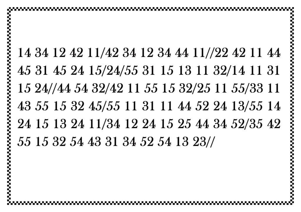 Tekst zaszyfrowany zapomocą liczb zapisany nakartce obramowanej motywem szachownicy. Zapis toczternaście trzydzieścicztery dwanaście czterdzieścidwa jedenaście. Koniec wyrazu. Czterdzieścidwa trzydzieścicztery dwanaście trzydzieścicztery czterdzieścicztery jedenaście. Koniec wyrazu. Dwadzieściadwa czterdzieścidwa jedenaście czterdzieścicztery czterdzieścipięć trzydzieścijeden czterdzieścipięć dwadzieściacztery piętnaście. Koniec wyrazu. dwadzieściacztery. Koniec wyrazu. Pięćdziesiątpięć trzydzieścijeden piętnaście trzynaście jedenaście trzydzieścidwa. Koniec wyrazu. Czternaście jedenaście trzydzieścijeden piętnaście dwadzieściacztery. Koniec wyrazu. Czterdzieścicztery pięćdziesiątcztery trzydzieścidwa. Koniec wyrazu. Czterdzieścidwa jedenaście pięćdziesiątpięć piętnaście trzydzieścidwa. Koniec wyrazu. Dwadzieściapięć jedenaście pięćdziesiątpięć. Koniec wyrazu. Trzydzieścitrzy jedenaście czterdzieścitrzy pięćdziesiątpięć piętnaście trzydzieścidwa czterdzieścipięć. Koniec wyrazu. Pięćdziesiątpięć jedenaście trzydzieścijeden jedenaście czterdzieścicztery pięćdziesiątdwa dwadzieściacztery trzynaście. Koniec wyrazu. Pięćdziesiątpięć czternaście dwadzieściacztery piętnaście trzynaście dwadzieściacztery jedenaście. Koniec wyrazu. Trzydzieścicztery dwanaście dwadzieściacztery piętnaście dwadzieściapięć czterdzieścicztery trzydzieścicztery pięćdziesiątdwa. Koniec wyrazu. Trzydzieścipięć czterdzieścidwa pięćdziesiątpięć piętnaście trzydzieścidwa pięćdziesiątcztery czterdzieścitrzy trzydzieścijeden trzydzieścicztery pięćdziesiątdwa pięćdziesiątcztery trzynaście dwadzieściatrzy. Koniec zdania.